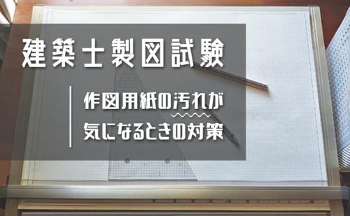 【建築士製図試験】本試験の作図用紙は汚れやすい?直前でも間に合う汚れ対策【写真あり】